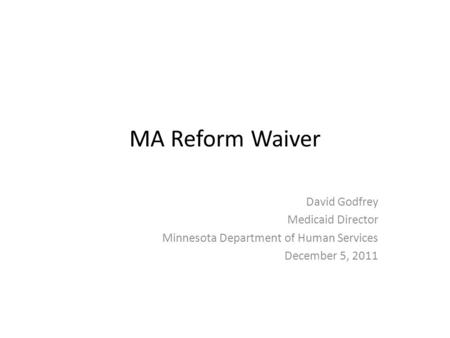 MA Reform Waiver David Godfrey Medicaid Director Minnesota Department of Human Services December 5, 2011.