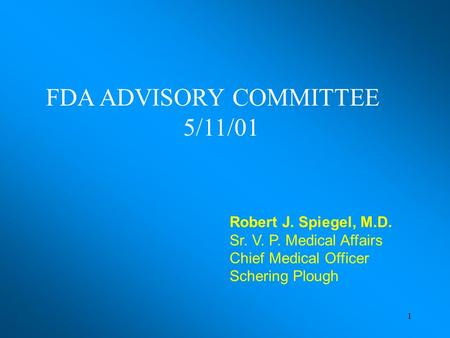 1 Robert J. Spiegel, M.D. Sr. V. P. Medical Affairs Chief Medical Officer Schering Plough FDA ADVISORY COMMITTEE 5/11/01.