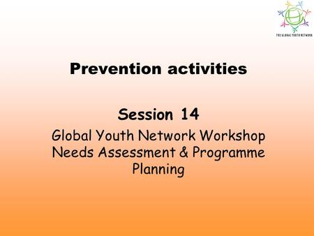 Prevention activities Session 14 Global Youth Network Workshop Needs Assessment & Programme Planning.