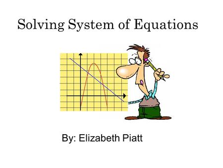 Solving System of Equations By: Elizabeth Piatt. Introduction In today's WebQuest, you will be reviewing to increasing your knowledge about system's of.