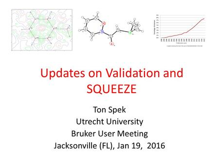 Updates on Validation and SQUEEZE Ton Spek Utrecht University Bruker User Meeting Jacksonville (FL), Jan 19, 2016.