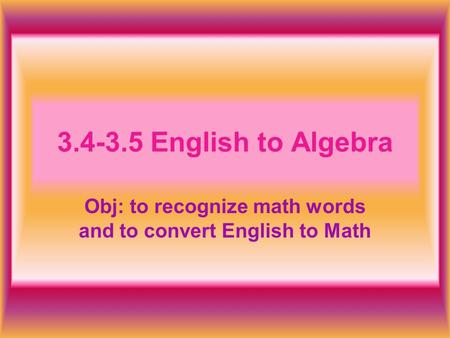 Obj: to recognize math words and to convert English to Math