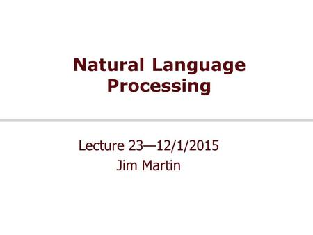 Natural Language Processing Lecture 23—12/1/2015 Jim Martin.