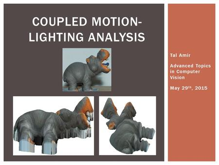 Tal Amir Advanced Topics in Computer Vision May 29 th, 2015 COUPLED MOTION- LIGHTING ANALYSIS.
