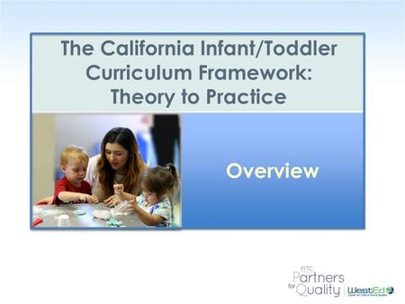 WestEd.org The California Infant/Toddler Curriculum Framework: Theory to Practice Overview.