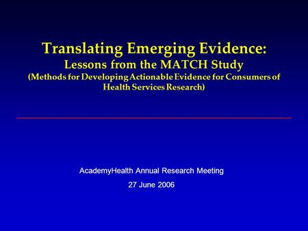 Translating Emerging Evidence: Lessons from the MATCH Study (Methods for Developing Actionable Evidence for Consumers of Health Services Research) AcademyHealth.