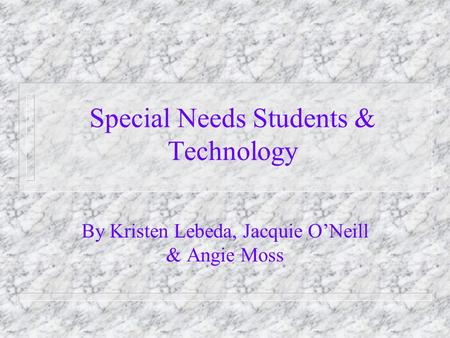 Special Needs Students & Technology By Kristen Lebeda, Jacquie O'Neill & Angie Moss.