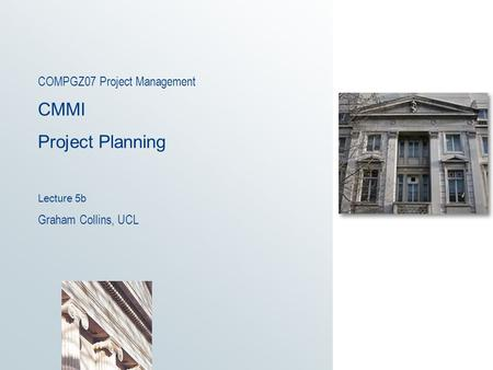 COMPGZ07 Project Management CMMI Project Planning Lecture 5b Graham Collins, UCL.
