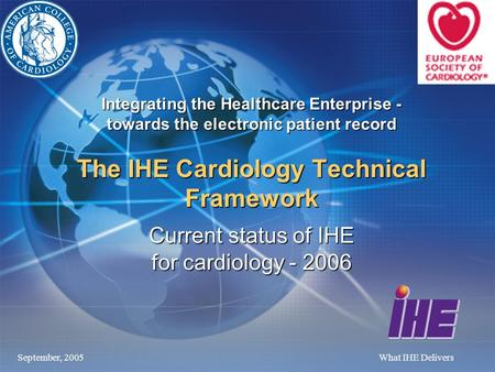 September, 2005What IHE Delivers Integrating the Healthcare Enterprise - towards the electronic patient record The IHE Cardiology Technical Framework Current.