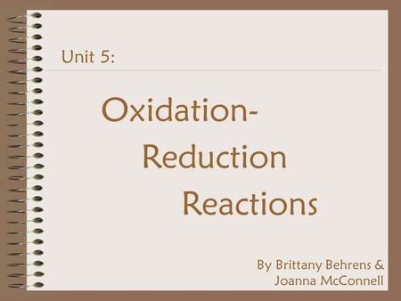 Unit 5: Oxidation- Reduction Reactions By Brittany Behrens & Joanna McConnell.