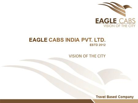 Travel Based Company EAGLE CABS INDIA PVT. LTD. ESTD 2012 VISION OF THE CITY.