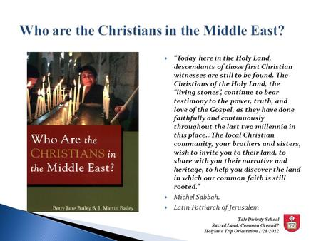 " ""Today here in the Holy Land, descendants of those first Christian witnesses are still to be found. The Christians of the Holy Land, the ""living stones"","
