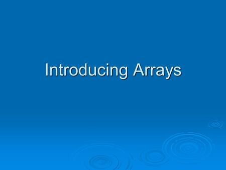 Introducing Arrays. Too Many Variables?  Remember, a variable is a data structure that can hold a single value at any given time.  What if I want to.