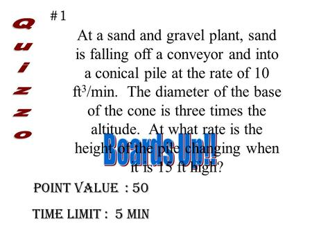 Point Value : 50 Time limit : 5 min #1 At a sand and gravel plant, sand is falling off a conveyor and into a conical pile at the rate of 10 ft 3 /min.