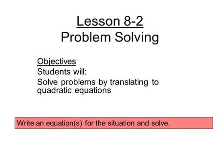 Lesson 8-2 Problem Solving Objectives Students will: Solve problems by translating to quadratic equations Write an equation(s) for the situation and solve.