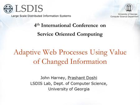 4 th International Conference on Service Oriented Computing Adaptive Web Processes Using Value of Changed Information John Harney, Prashant Doshi LSDIS.