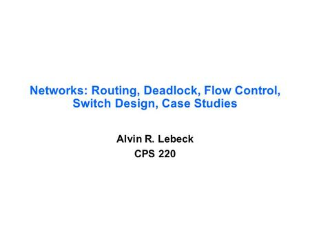 Networks: Routing, Deadlock, Flow Control, Switch Design, Case Studies Alvin R. Lebeck CPS 220.