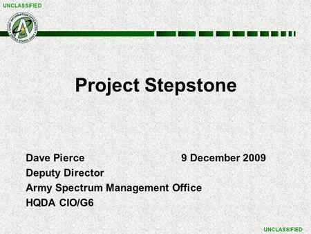 UNCLASSIFIED Project Stepstone Dave Pierce9 December 2009 Deputy Director Army Spectrum Management Office HQDA CIO/G6.