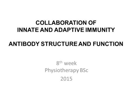 COLLABORATION OF INNATE AND ADAPTIVE IMMUNITY ANTIBODY STRUCTURE AND FUNCTION 8 th week Physiotherapy BSc 2015.