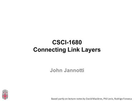 CSCI-1680 Connecting Link Layers Based partly on lecture notes by David Mazières, Phil Levis, Rodrigo Fonseca John Jannotti.