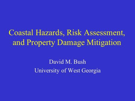 Coastal Hazards, Risk Assessment, and Property Damage Mitigation David M. Bush University of West Georgia.