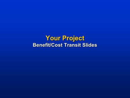 Your Project Benefit/Cost Transit Slides. Project Description   NOTES TO USER: Briefly describe your project highlights above. Delete this box to maintain.