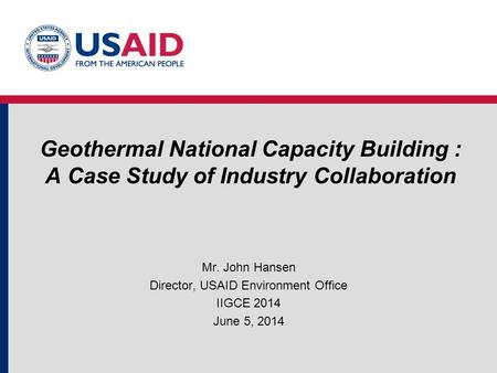 Geothermal National Capacity Building : A Case Study of Industry Collaboration Mr. John Hansen Director, USAID Environment Office IIGCE 2014 June 5, 2014.