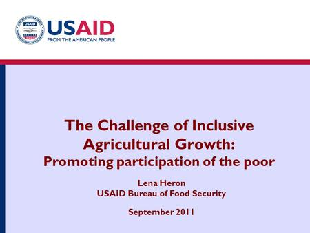 The Challenge of Inclusive Agricultural Growth: Promoting participation of the poor Lena Heron USAID Bureau of Food Security September 2011.