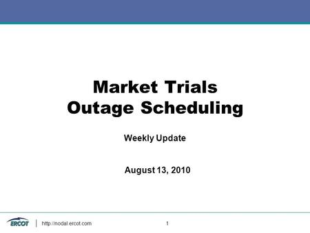 1 Market Trials Outage Scheduling Weekly Update August 13, 2010.