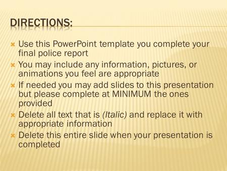  Use this PowerPoint template you complete your final police report  You may include any information, pictures, or animations you feel are appropriate.