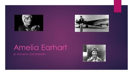 Amelia Earhart BY RUHAIMA CHOWDHURY. About Amelia Earhart  She was known all around the world for flying across the Atlantic solo.  She was known as.