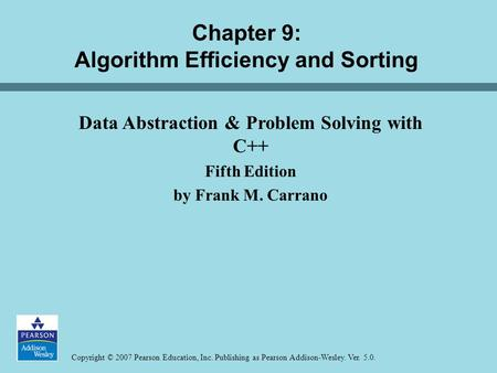 Copyright © 2007 Pearson Education, Inc. Publishing as Pearson Addison-Wesley. Ver. 5.0. Chapter 9: Algorithm Efficiency and Sorting Data Abstraction &