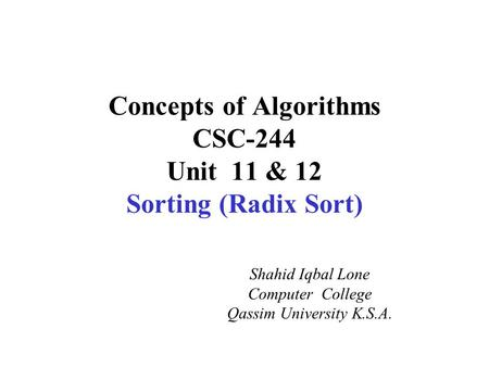 Concepts of Algorithms CSC-244 Unit 11 & 12 Sorting (Radix Sort) Shahid Iqbal Lone Computer College Qassim University K.S.A.