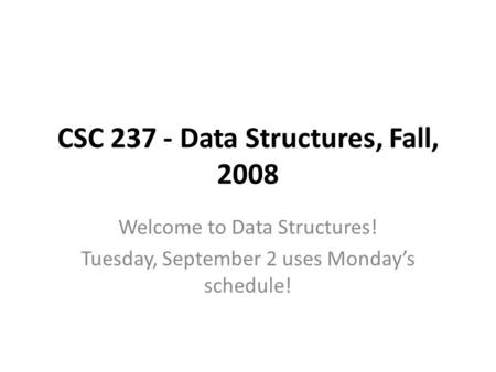 CSC 237 - Data Structures, Fall, 2008 Welcome to Data Structures! Tuesday, September 2 uses Monday's schedule!