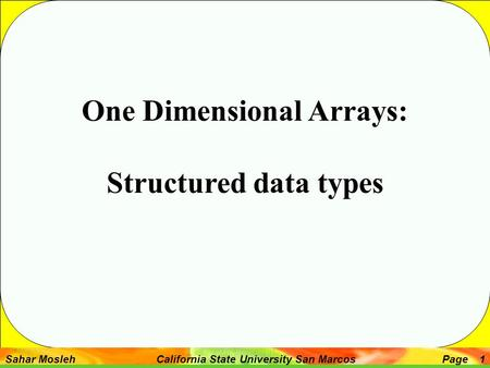 Sahar Mosleh California State University San MarcosPage 1 One Dimensional Arrays: Structured data types.