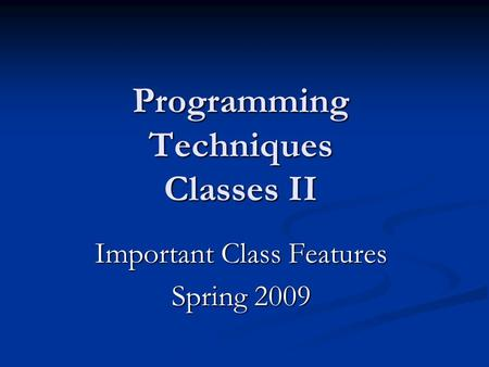Programming Techniques Classes II Important Class Features Spring 2009.