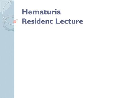 Hematuria Resident Lecture. Hematuria Diagnosis: presence of ≥ 3 RBCs on at least 2 separate urine samples ◦ Gross: as little as 1cc can visibly change.