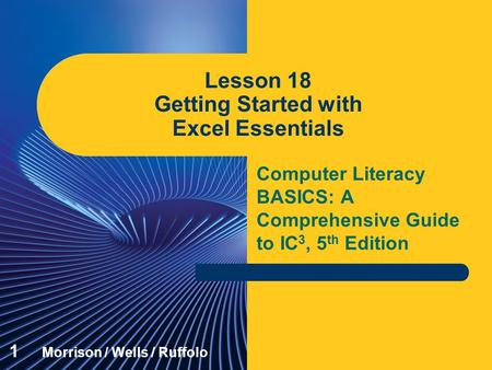 Computer Literacy BASICS: A Comprehensive Guide to IC 3, 5 th Edition Lesson 18 Getting Started with Excel Essentials 1 Morrison / Wells / Ruffolo.