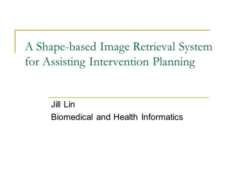 A Shape-based Image Retrieval System for Assisting Intervention Planning Jill Lin Biomedical and Health Informatics.