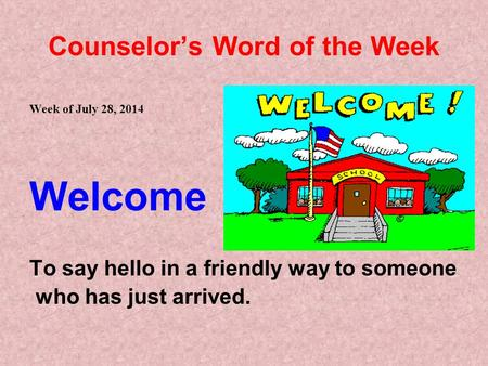 Counselor's Word of the Week Week of July 28, 2014 Welcome To say hello in a friendly way to someone who has just arrived.