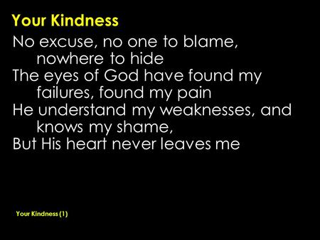 Your Kindness No excuse, no one to blame, nowhere to hide The eyes of God have found my failures, found my pain He understand my weaknesses, and knows.