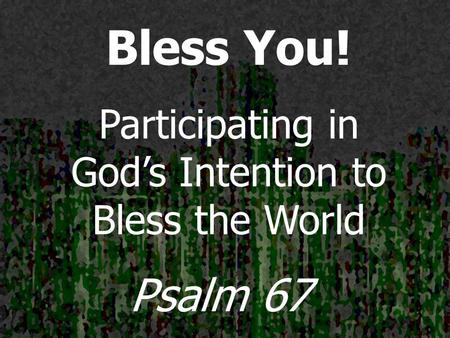 Bless You! Participating in God's Intention to Bless the World Psalm 67.