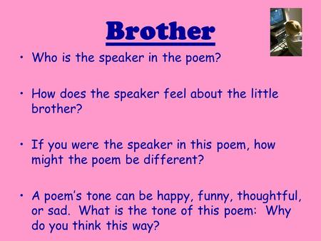 Brother Who is the speaker in the poem? How does the speaker feel about the little brother? If you were the speaker in this poem, how might the poem be.