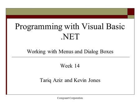 Compunet Corporation Programming with Visual Basic.NET Working with Menus and Dialog Boxes Week 14 Tariq Aziz and Kevin Jones.
