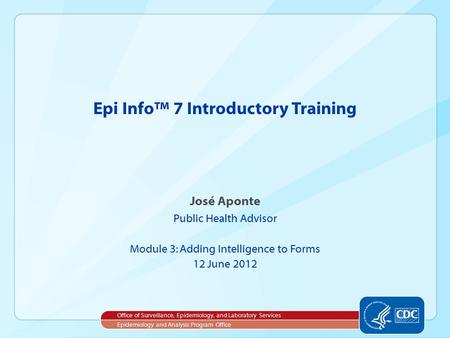 José Aponte Public Health Advisor Module 3: Adding Intelligence to Forms 12 June 2012 Epi Info™ 7 Introductory Training Office of Surveillance, Epidemiology,