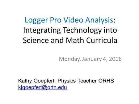 Logger Pro Video Analysis: Integrating Technology into Science and Math Curricula Monday, January 4, 2016 Kathy Goepfert: Physics Teacher ORHS