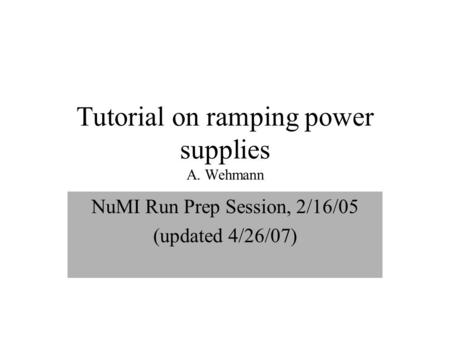 Tutorial on ramping power supplies A. Wehmann NuMI Run Prep Session, 2/16/05 (updated 4/26/07)