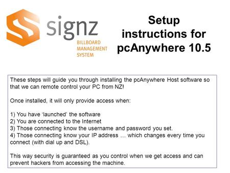 These steps will guide you through installing the pcAnywhere Host software so that we can remote control your PC from NZ! Once installed, it will only.