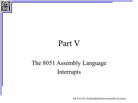 EE/CS-352: Embedded Microcontroller Systems Part V The 8051 Assembly Language Interrupts.