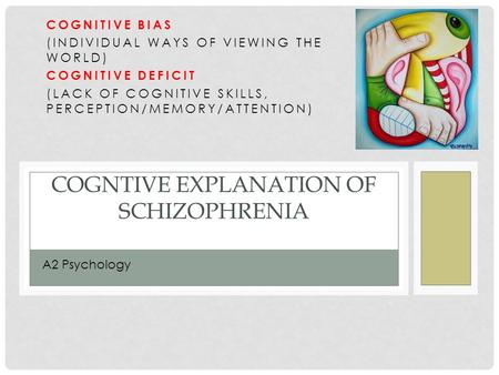 COGNTIVE EXPLANATION OF SCHIZOPHRENIA COGNITIVE BIAS (INDIVIDUAL WAYS OF VIEWING THE WORLD) COGNITIVE DEFICIT (LACK OF COGNITIVE SKILLS, PERCEPTION/MEMORY/ATTENTION)